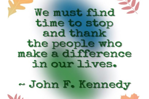 """We must find time to stop and thank the people who make a difference in our lives."" ~ John F. Kennedy"