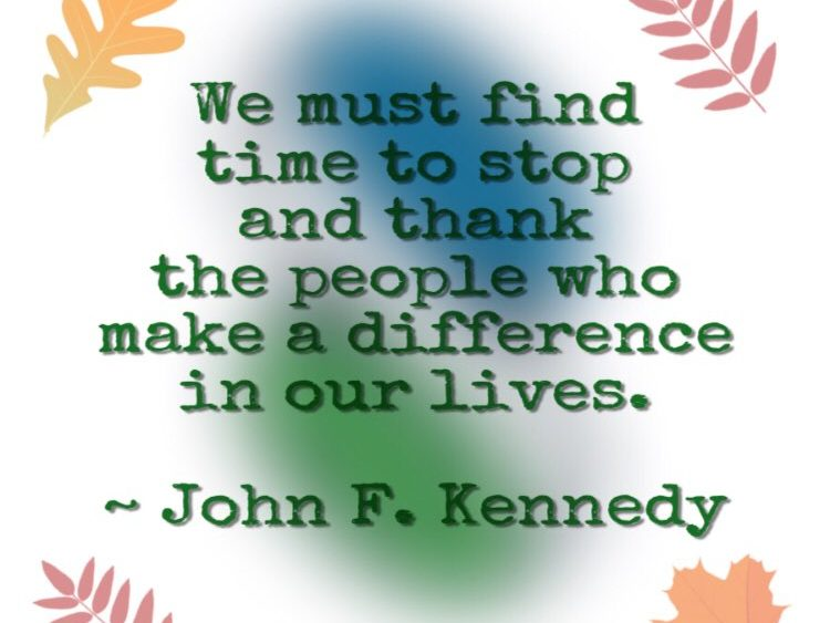 """""""We must find time to stop and thank the people who make a difference in our lives.""""~ John F. Kennedy"""